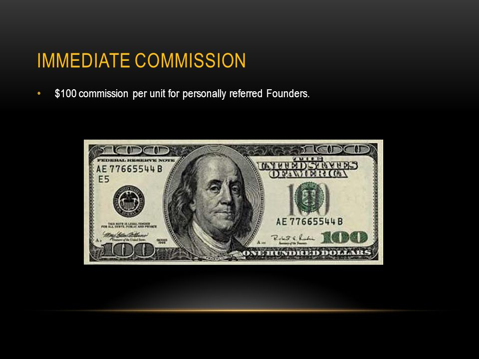 IMMEDIATE COMMISSION $100 commission per unit for personally referred Founders.