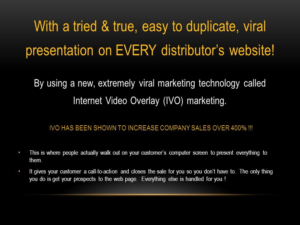 With a tried & true, easy to duplicate, viral presentation on EVERY distributors website.