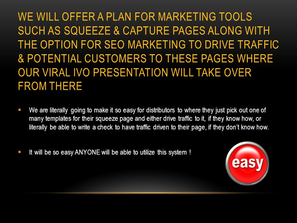 WE WILL OFFER A PLAN FOR MARKETING TOOLS SUCH AS SQUEEZE & CAPTURE PAGES ALONG WITH THE OPTION FOR SEO MARKETING TO DRIVE TRAFFIC & POTENTIAL CUSTOMERS TO THESE PAGES WHERE OUR VIRAL IVO PRESENTATION WILL TAKE OVER FROM THERE We are literally going to make it so easy for distributors to where they just pick out one of many templates for their squeeze page and either drive traffic to it, if they know how, or literally be able to write a check to have traffic driven to their page, if they dont know how.