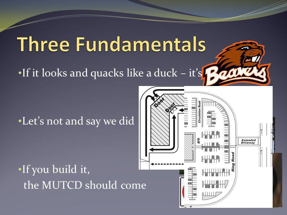 If it looks and quacks like a duck – its a duck Lets not and say we did If you build it, the MUTCD should come