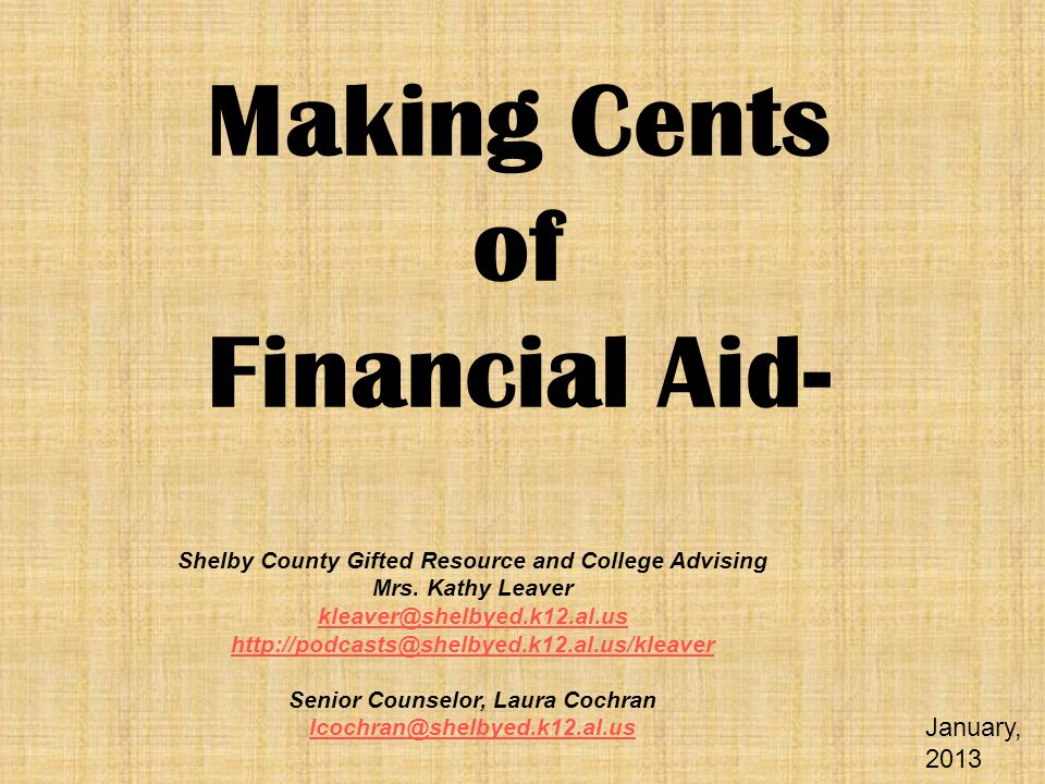 Making Cents of Financial Aid- Shelby County Gifted Resource and College Advising Mrs. Kathy Leaver kleaver@shelbyed.k12.al.us http://podcasts@shelbye