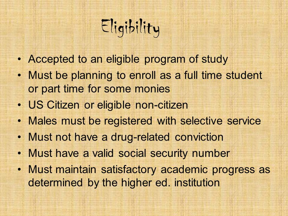 Eligibility Accepted to an eligible program of study Must be planning to enroll as a full time student or part time for some monies US Citizen or elig