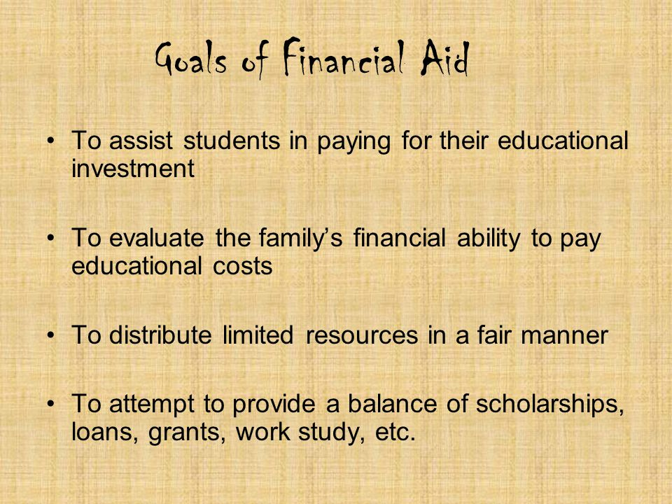 Goals of Financial Aid To assist students in paying for their educational investment To evaluate the familys financial ability to pay educational cost
