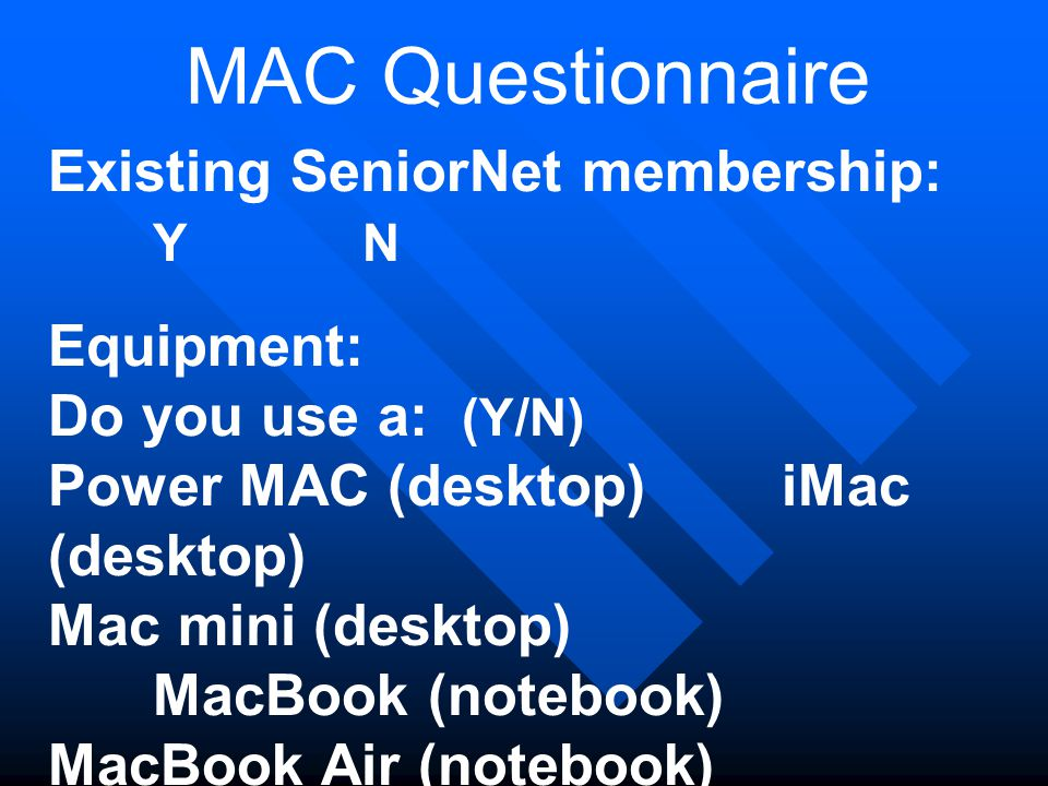MAC Questionnaire Existing SeniorNet membership: YN Equipment: Do you use a: (Y/N) Power MAC (desktop) iMac (desktop) Mac mini (desktop) MacBook (notebook) MacBook Air (notebook) iPad MacBook Pro (notebook) iPhone