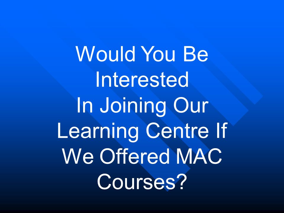 Would You Be Interested In Joining Our Learning Centre If We Offered MAC Courses