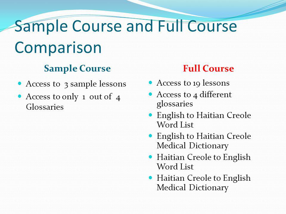 Sample Course and Full Course Comparison Sample Course Full Course Access to 3 sample lessons Access to only 1 out of 4 Glossaries Access to 19 lessons Access to 4 different glossaries English to Haitian Creole Word List English to Haitian Creole Medical Dictionary Haitian Creole to English Word List Haitian Creole to English Medical Dictionary