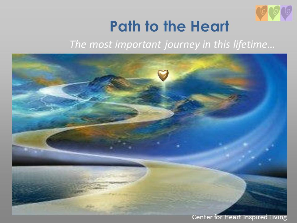 Path to the Heart The most important journey in this lifetime… Center for Heart Inspired Living