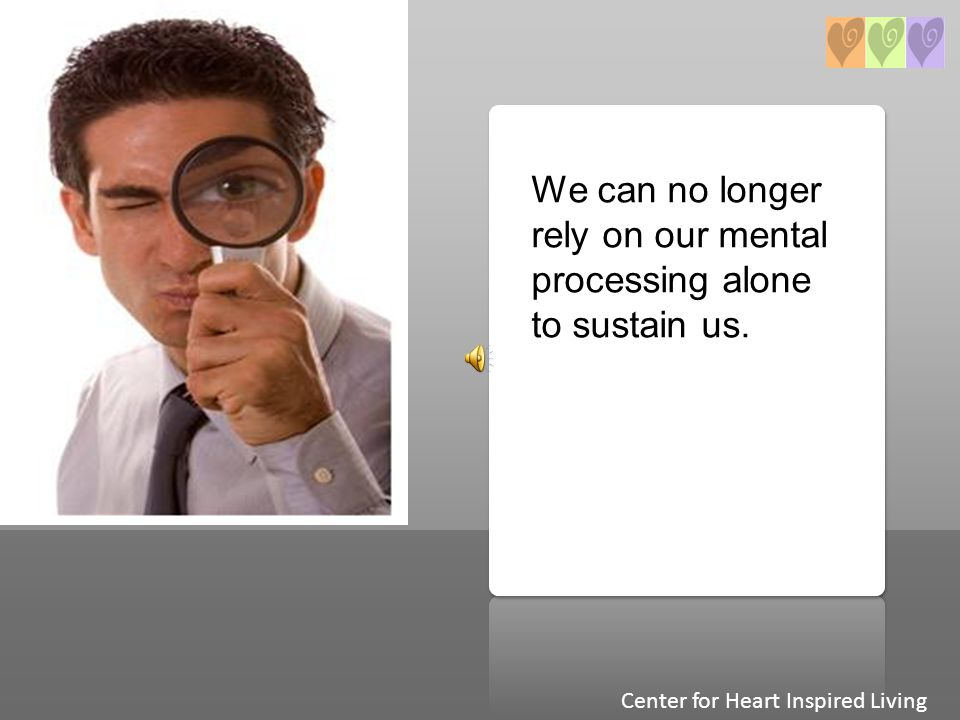 We can no longer rely on our mental processing alone to sustain us. Center for Heart Inspired Living