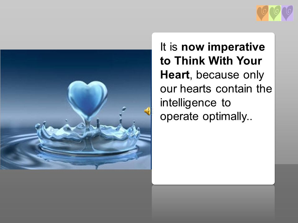 It is now imperative to Think With Your Heart, because only our hearts contain the intelligence to operate optimally..