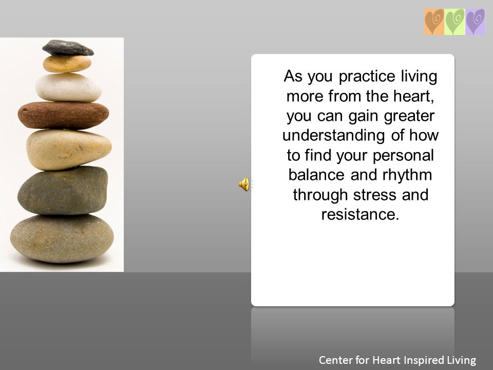 As you practice living more from the heart, you can gain greater understanding of how to find your personal balance and rhythm through stress and resi