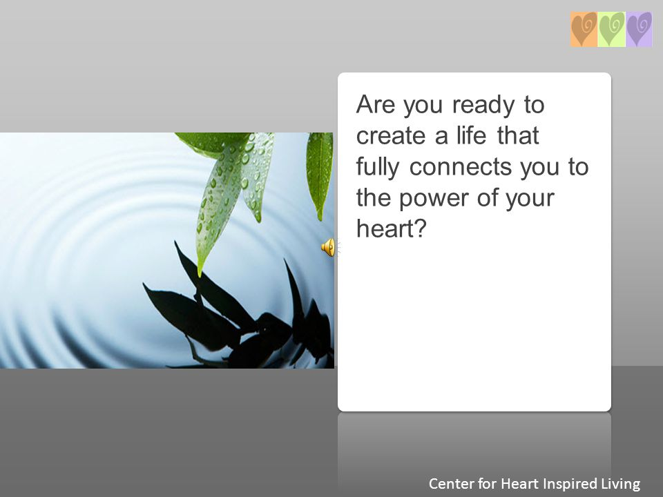 Are you ready to create a life that fully connects you to the power of your heart? Center for Heart Inspired Living