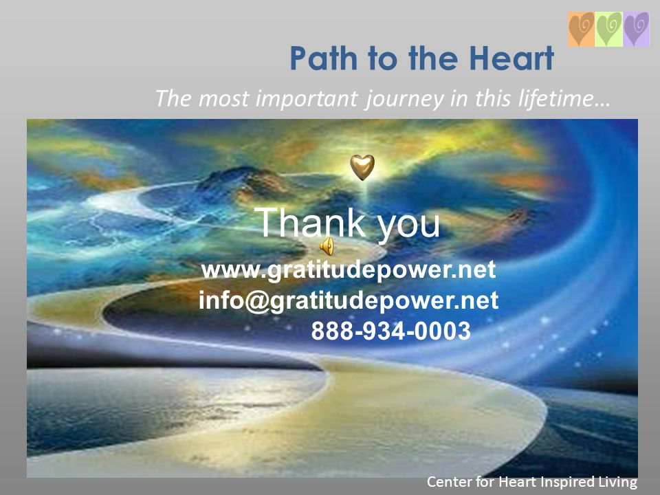 Path to the Heart The most important journey in this lifetime… Thank you www.gratitudepower.net info@gratitudepower.net 888-934-0003 Center for Heart