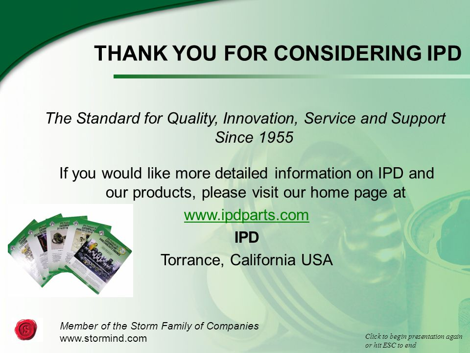 THANK YOU FOR CONSIDERING IPD The Standard for Quality, Innovation, Service and Support Since 1955 If you would like more detailed information on IPD and our products, please visit our home page at www.ipdparts.com IPD Torrance, California USA Member of the Storm Family of Companies www.stormind.com Click to begin presentation again or hit ESC to end