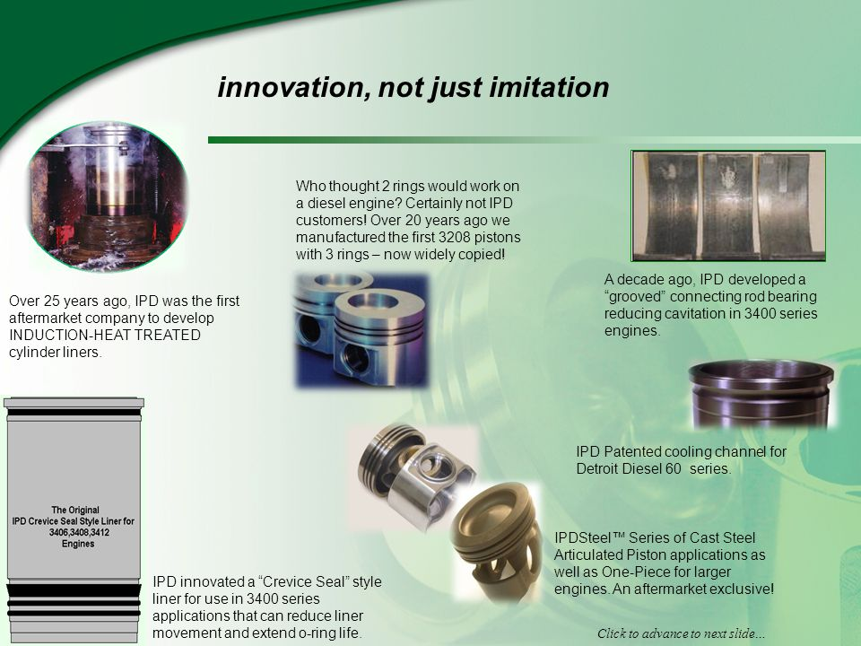 innovation, not just imitation Over 25 years ago, IPD was the first aftermarket company to develop INDUCTION-HEAT TREATED cylinder liners.