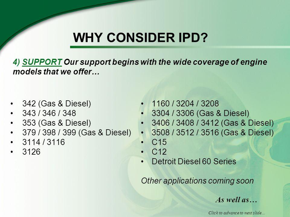 WHY CONSIDER IPD? 342 (Gas & Diesel) 343 / 346 / 348 353 (Gas & Diesel) 379 / 398 / 399 (Gas & Diesel) 3114 / 3116 3126 1160 / 3204 / 3208 3304 / 3306
