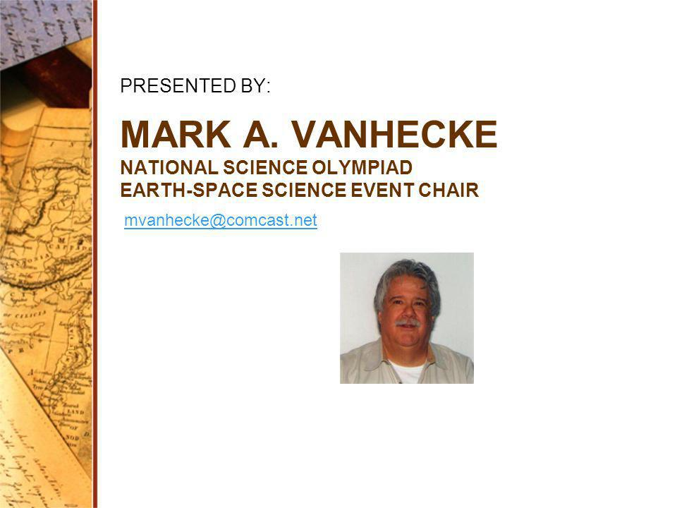 MARK A. VANHECKE NATIONAL SCIENCE OLYMPIAD EARTH-SPACE SCIENCE EVENT CHAIR PRESENTED BY: mvanhecke@comcast.net
