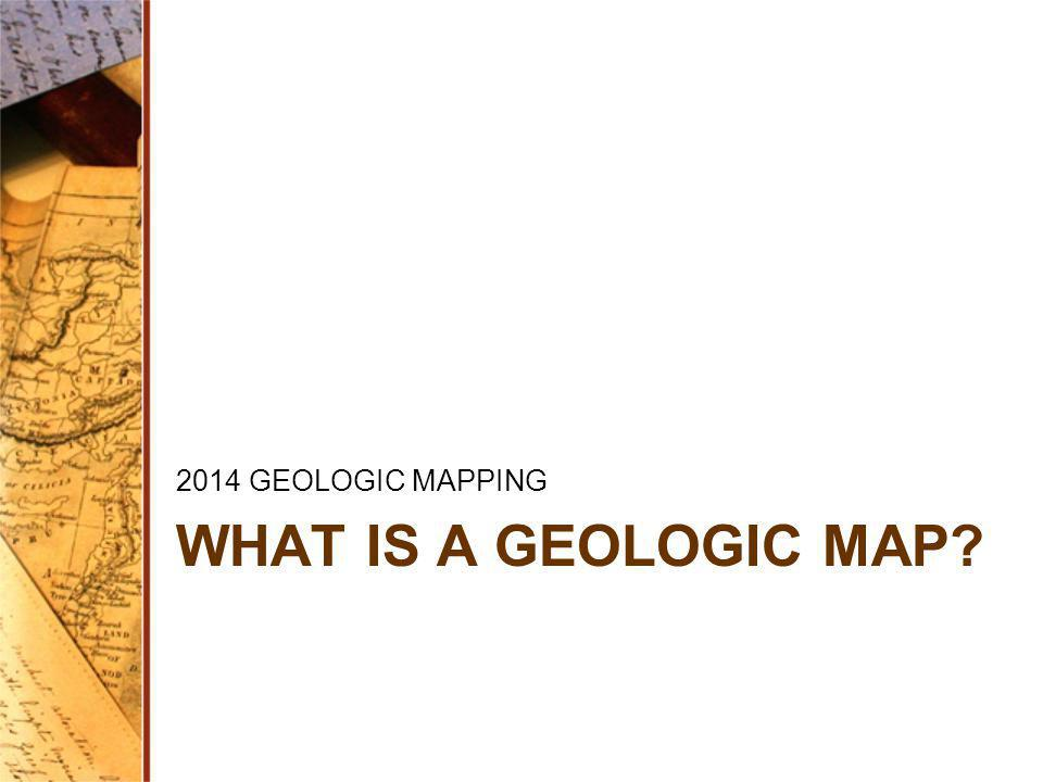 WHAT IS A GEOLOGIC MAP? 2014 GEOLOGIC MAPPING