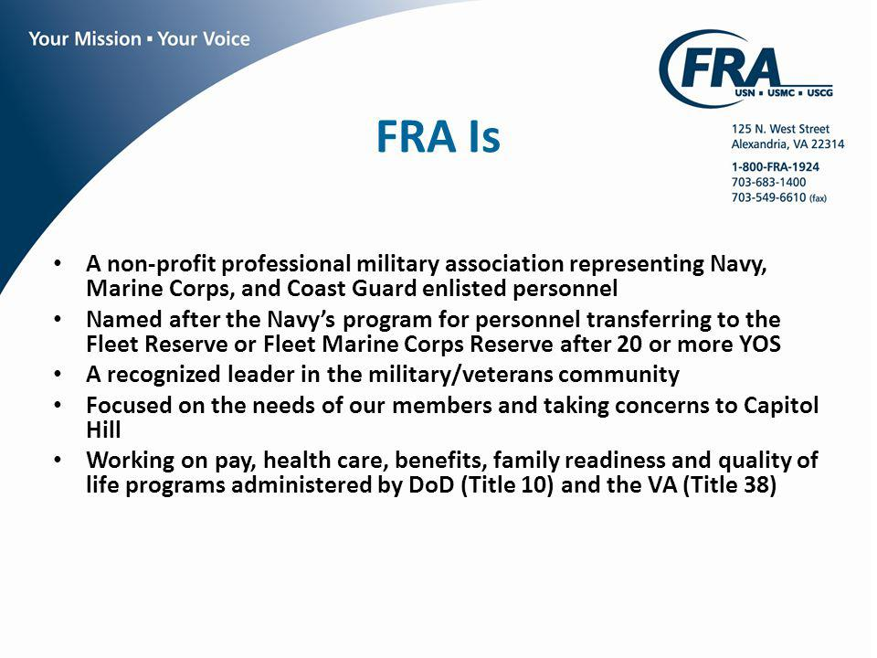 FRA Is A non-profit professional military association representing Navy, Marine Corps, and Coast Guard enlisted personnel Named after the Navys program for personnel transferring to the Fleet Reserve or Fleet Marine Corps Reserve after 20 or more YOS A recognized leader in the military/veterans community Focused on the needs of our members and taking concerns to Capitol Hill Working on pay, health care, benefits, family readiness and quality of life programs administered by DoD (Title 10) and the VA (Title 38)