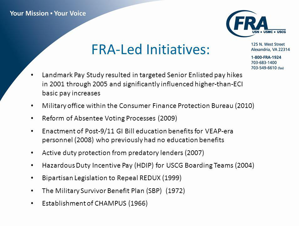 FRA-Led Initiatives: Landmark Pay Study resulted in targeted Senior Enlisted pay hikes in 2001 through 2005 and significantly influenced higher-than-ECI basic pay increases Military office within the Consumer Finance Protection Bureau (2010) Reform of Absentee Voting Processes (2009) Enactment of Post-9/11 GI Bill education benefits for VEAP-era personnel (2008) who previously had no education benefits Active duty protection from predatory lenders (2007) Hazardous Duty Incentive Pay (HDIP) for USCG Boarding Teams (2004) Bipartisan Legislation to Repeal REDUX (1999) The Military Survivor Benefit Plan (SBP) (1972) Establishment of CHAMPUS (1966)