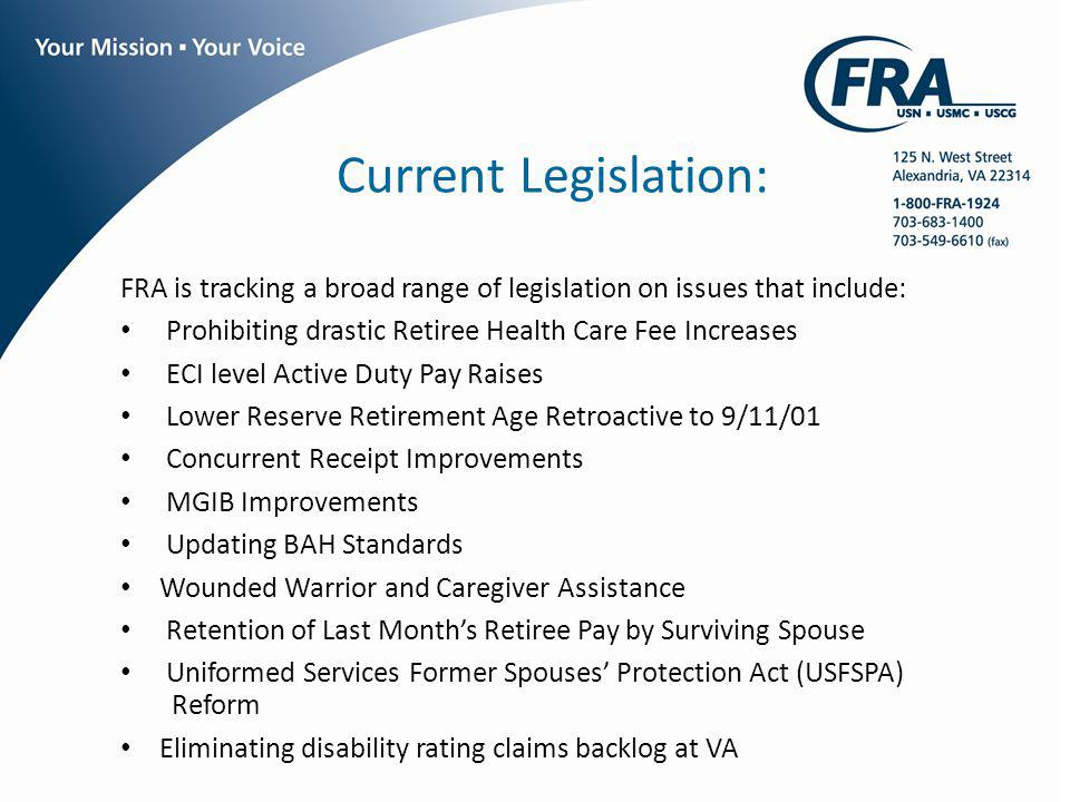 Current Legislation: FRA is tracking a broad range of legislation on issues that include: Prohibiting drastic Retiree Health Care Fee Increases ECI level Active Duty Pay Raises Lower Reserve Retirement Age Retroactive to 9/11/01 Concurrent Receipt Improvements MGIB Improvements Updating BAH Standards Wounded Warrior and Caregiver Assistance Retention of Last Months Retiree Pay by Surviving Spouse Uniformed Services Former Spouses Protection Act (USFSPA) Reform Eliminating disability rating claims backlog at VA