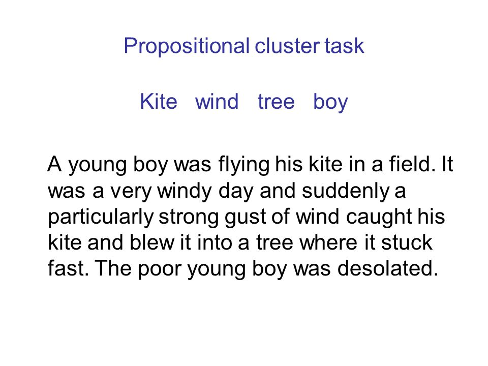 Propositional cluster task Kite wind tree boy A young boy was flying his kite in a field. It was a very windy day and suddenly a particularly strong g
