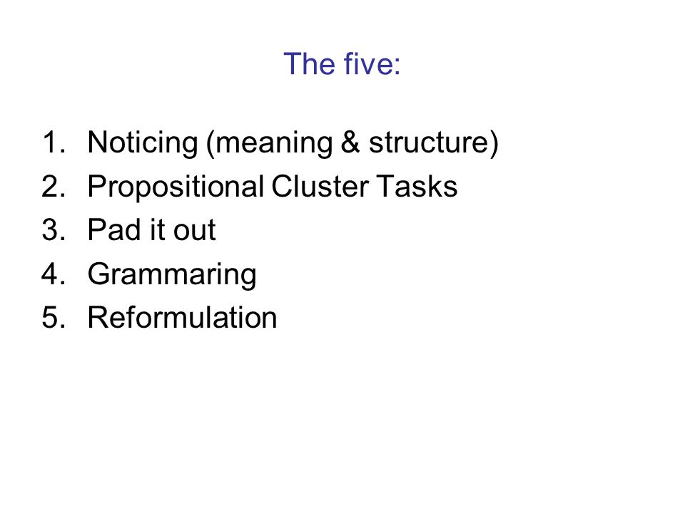 The five: 1.Noticing (meaning & structure) 2.Propositional Cluster Tasks 3.Pad it out 4.Grammaring 5.Reformulation