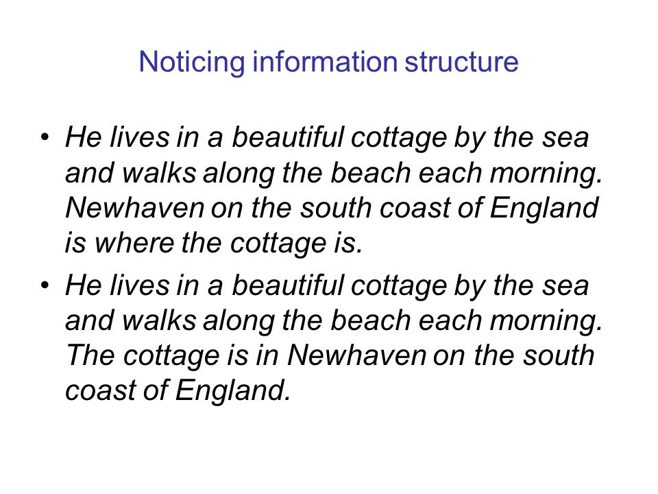 Noticing information structure He lives in a beautiful cottage by the sea and walks along the beach each morning. Newhaven on the south coast of Engla