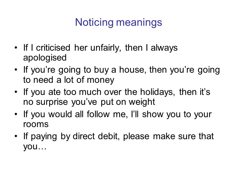 Noticing meanings If I criticised her unfairly, then I always apologised If youre going to buy a house, then youre going to need a lot of money If you