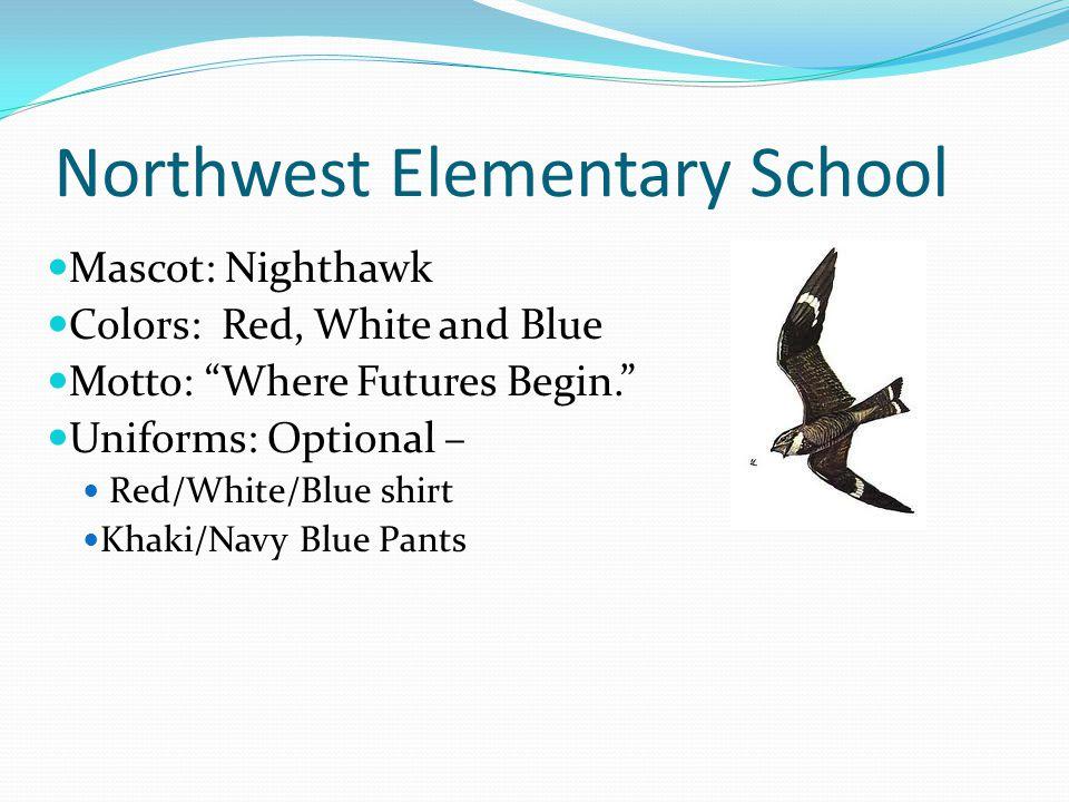 Northwest Elementary School Mascot: Nighthawk Colors: Red, White and Blue Motto: Where Futures Begin. Uniforms: Optional – Red/White/Blue shirt Khaki/