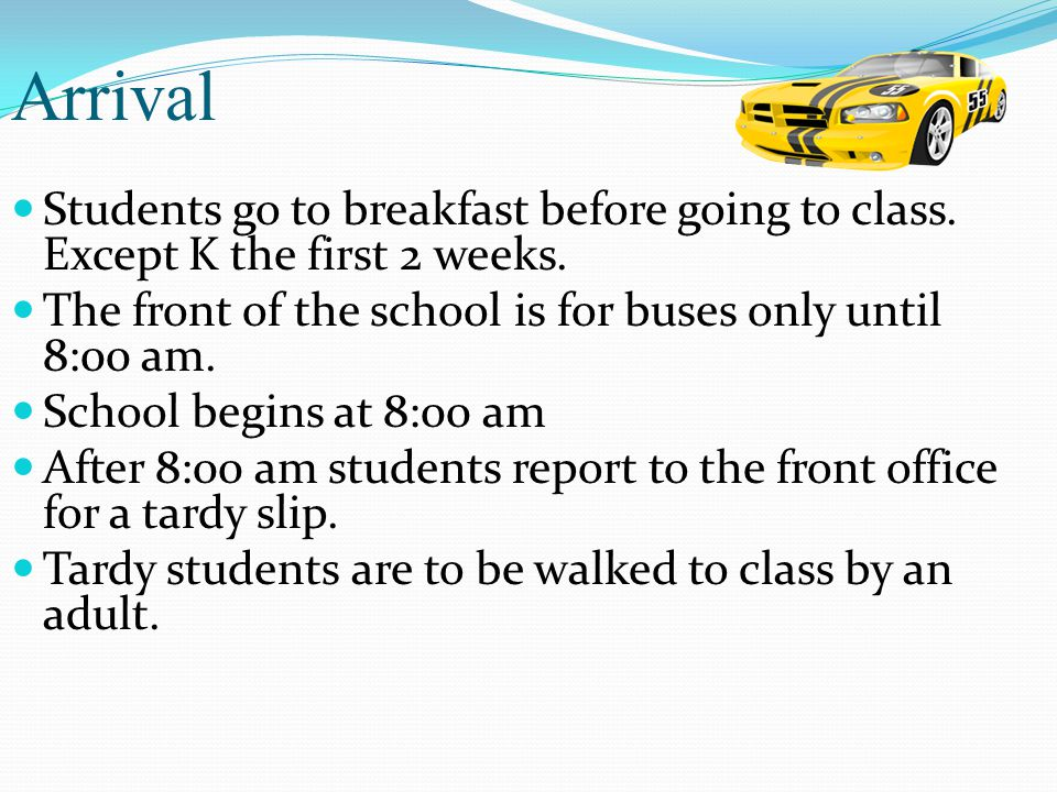 Arrival Students go to breakfast before going to class. Except K the first 2 weeks. The front of the school is for buses only until 8:00 am. School be