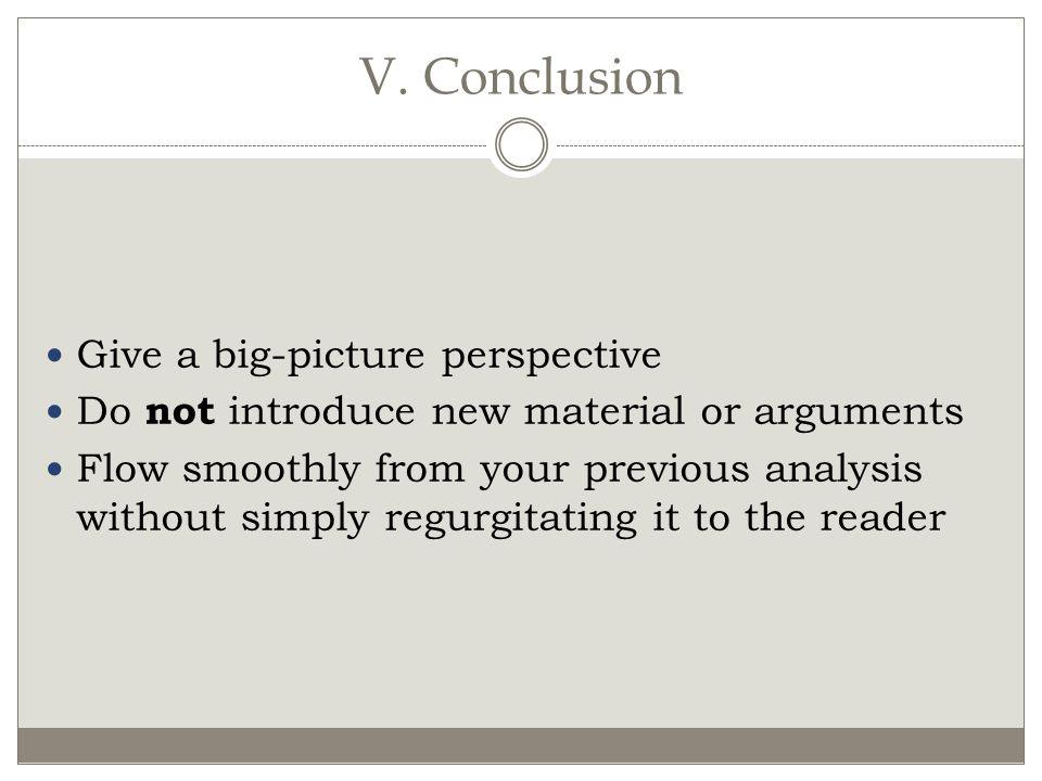 V. Conclusion Give a big-picture perspective Do not introduce new material or arguments Flow smoothly from your previous analysis without simply regur