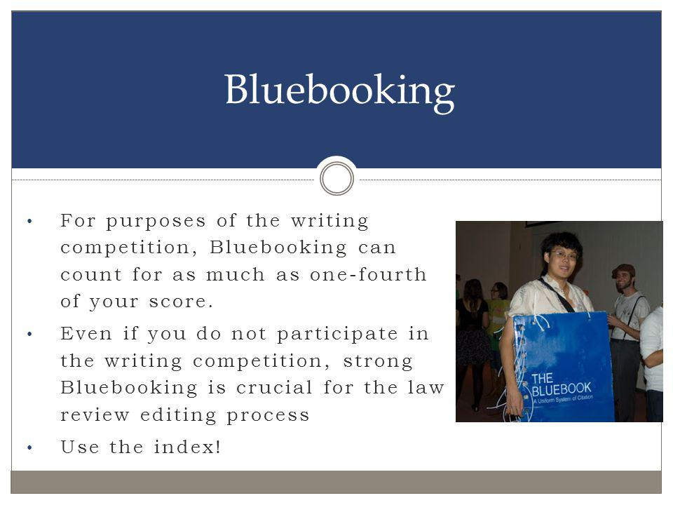 For purposes of the writing competition, Bluebooking can count for as much as one-fourth of your score. Even if you do not participate in the writing