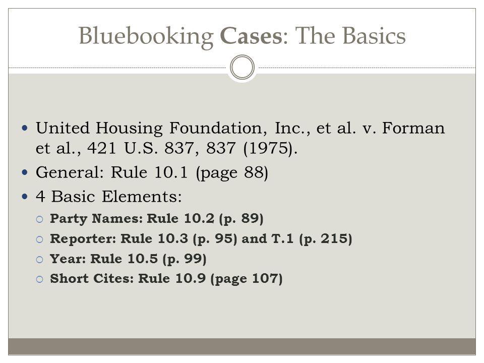 Bluebooking Cases : The Basics United Housing Foundation, Inc., et al. v. Forman et al., 421 U.S. 837, 837 (1975). General: Rule 10.1 (page 88) 4 Basi