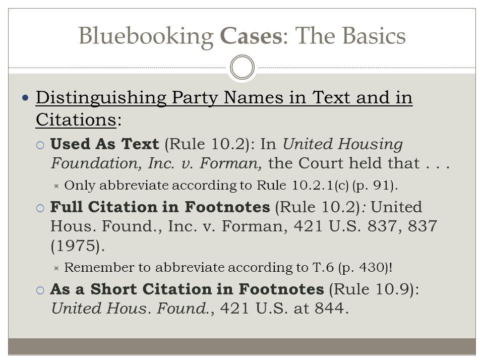 Bluebooking Cases : The Basics Distinguishing Party Names in Text and in Citations: Used As Text (Rule 10.2): In United Housing Foundation, Inc. v. Fo
