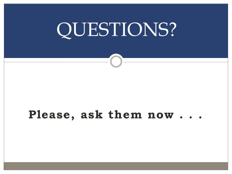 Please, ask them now... QUESTIONS?