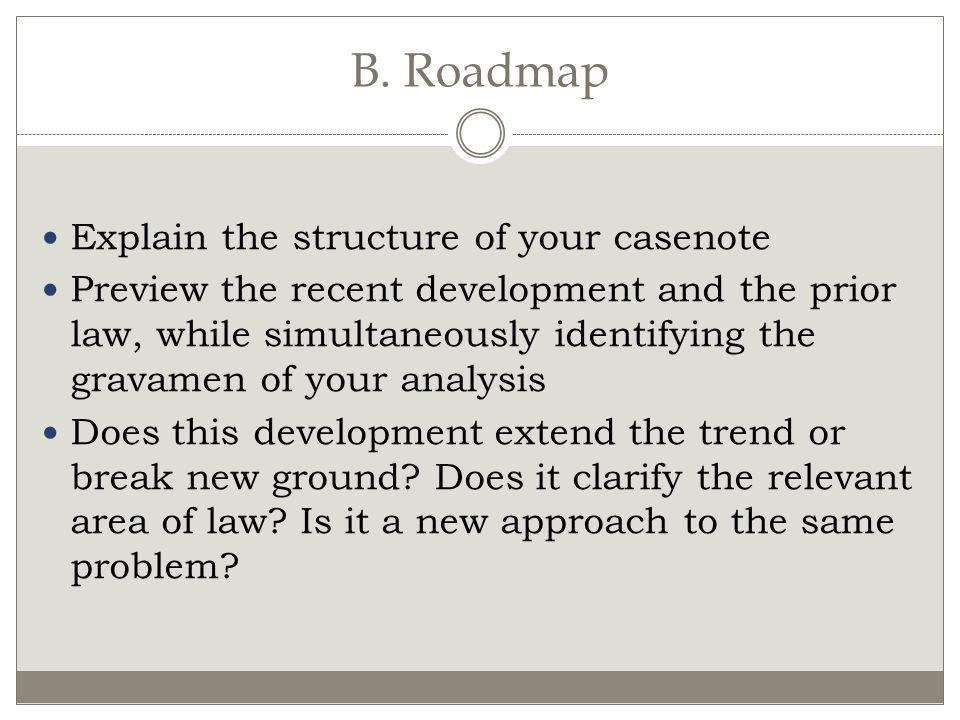 B. Roadmap Explain the structure of your casenote Preview the recent development and the prior law, while simultaneously identifying the gravamen of y