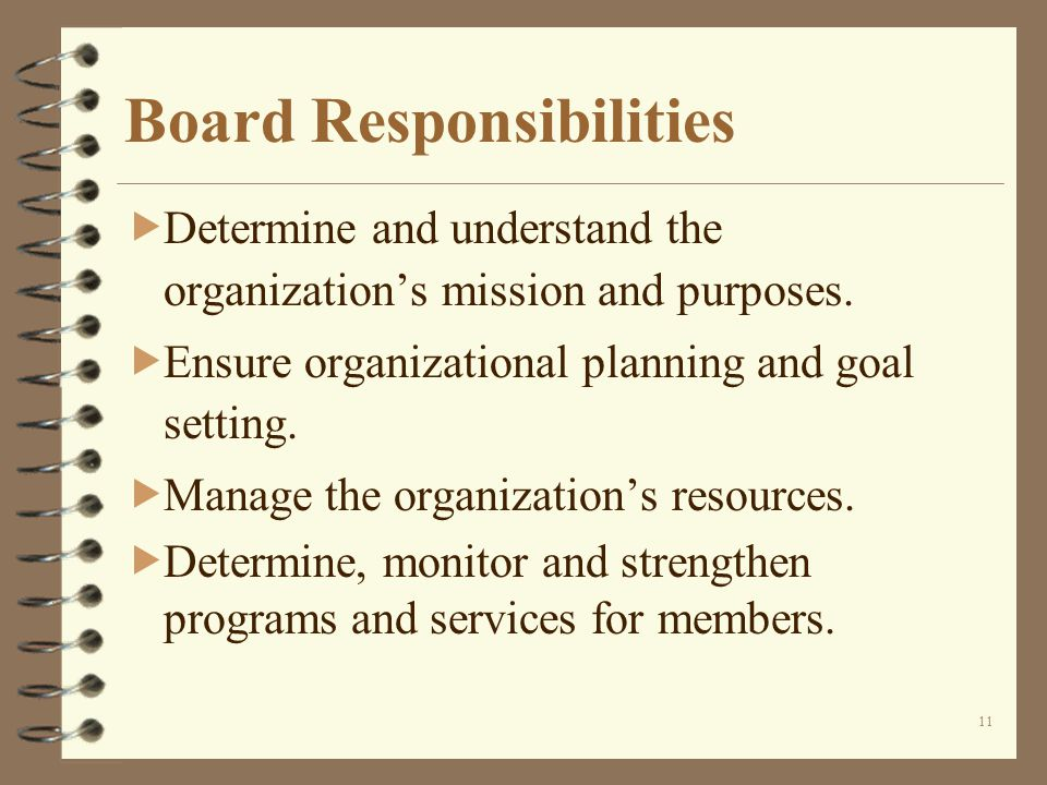 11 Board Responsibilities Determine and understand the organizations mission and purposes.