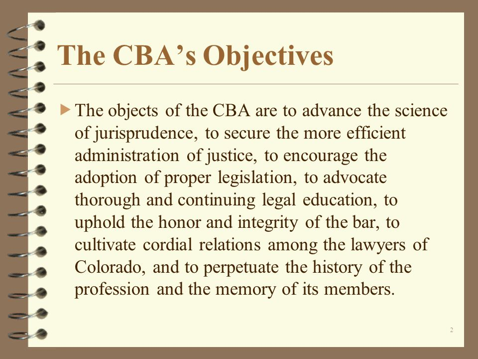 2 The CBAs Objectives The objects of the CBA are to advance the science of jurisprudence, to secure the more efficient administration of justice, to encourage the adoption of proper legislation, to advocate thorough and continuing legal education, to uphold the honor and integrity of the bar, to cultivate cordial relations among the lawyers of Colorado, and to perpetuate the history of the profession and the memory of its members.
