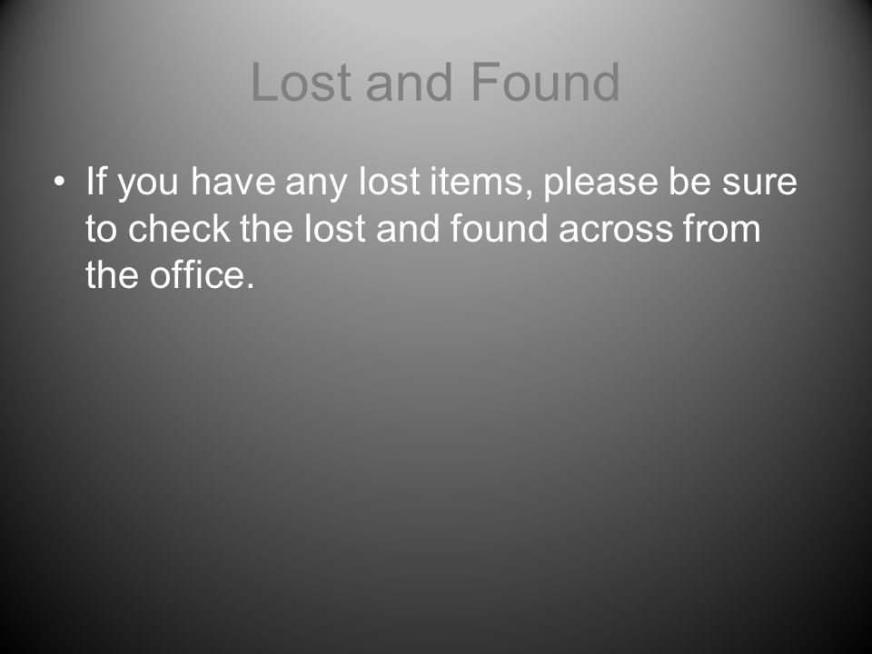 Lost and Found If you have any lost items, please be sure to check the lost and found across from the office.