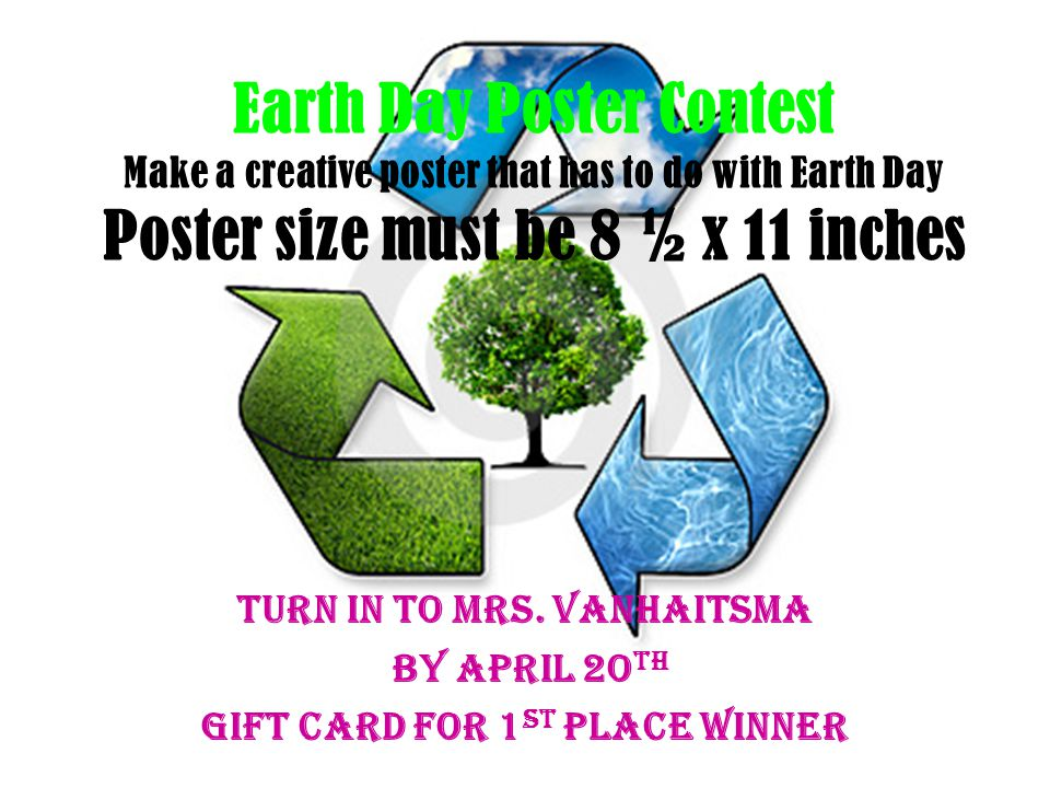 Earth Day Poster Contest Make a creative poster that has to do with Earth Day Poster size must be 8 ½ x 11 inches Turn in to Mrs.