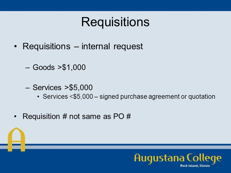 Requisitions Requisitions – internal request –Goods >$1,000 –Services >$5,000 Services <$5,000 – signed purchase agreement or quotation Requisition # not same as PO #