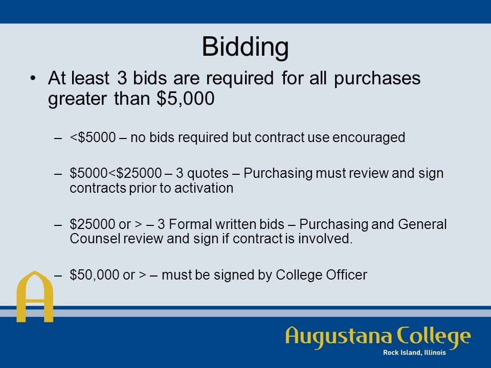 Bidding At least 3 bids are required for all purchases greater than $5,000 –<$5000 – no bids required but contract use encouraged –$5000<$25000 – 3 quotes – Purchasing must review and sign contracts prior to activation –$25000 or > – 3 Formal written bids – Purchasing and General Counsel review and sign if contract is involved.