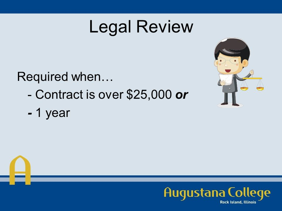 Legal Review Required when… - Contract is over $25,000 or - 1 year