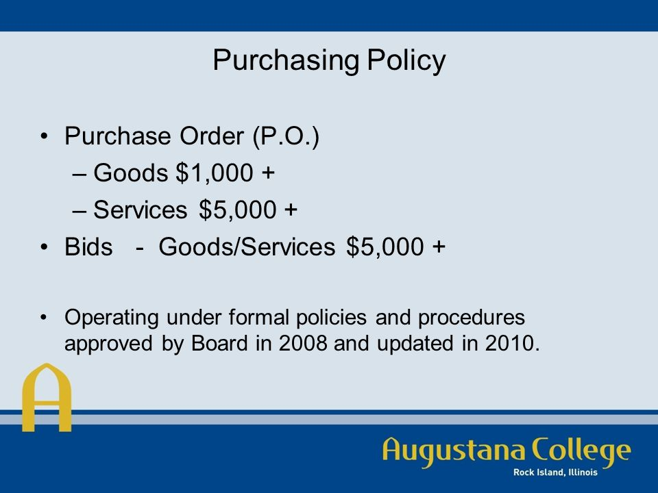 Purchasing Policy Purchase Order (P.O.) –Goods $1,000 + –Services $5,000 + Bids - Goods/Services $5,000 + Operating under formal policies and procedures approved by Board in 2008 and updated in 2010.