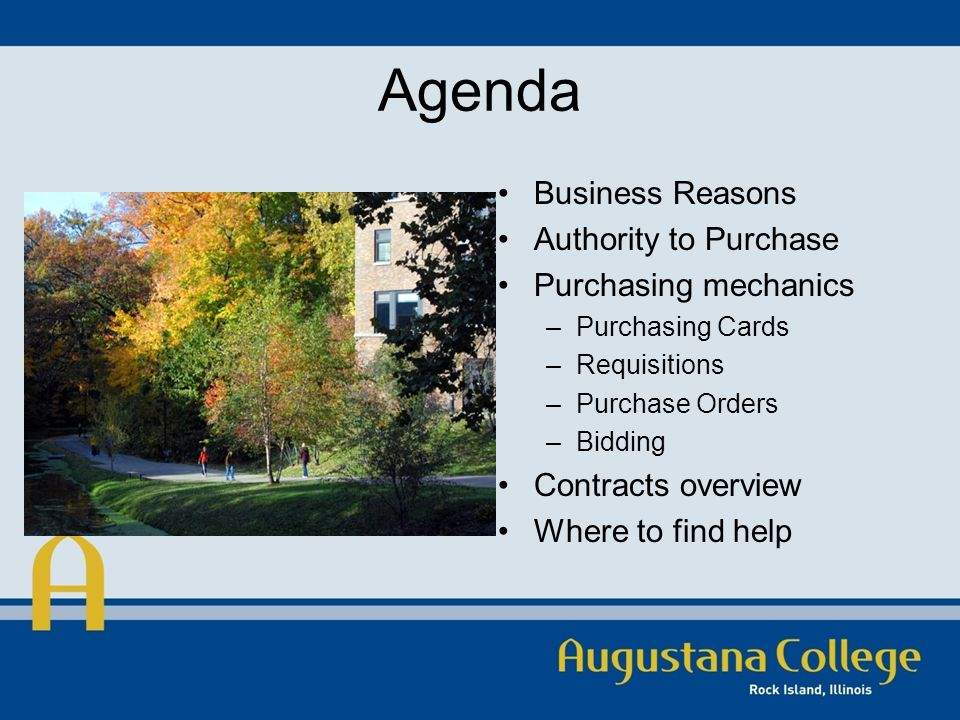 Agenda Business Reasons Authority to Purchase Purchasing mechanics –Purchasing Cards –Requisitions –Purchase Orders –Bidding Contracts overview Where to find help