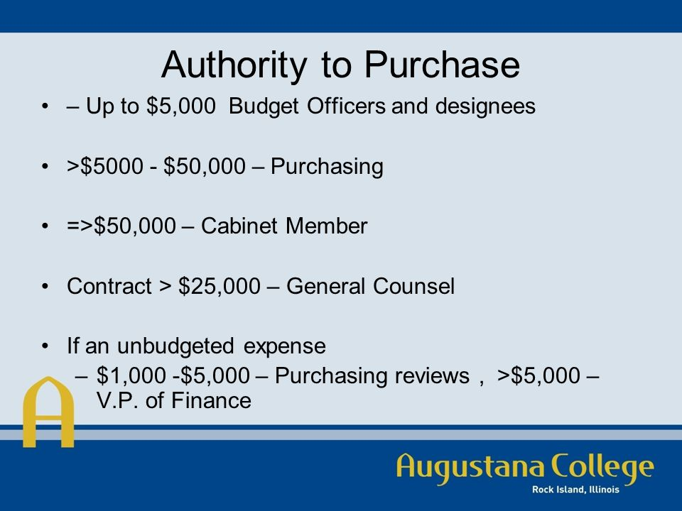 Authority to Purchase – Up to $5,000 Budget Officers and designees >$5000 - $50,000 – Purchasing =>$50,000 – Cabinet Member Contract > $25,000 – General Counsel If an unbudgeted expense –$1,000 -$5,000 – Purchasing reviews, >$5,000 – V.P.