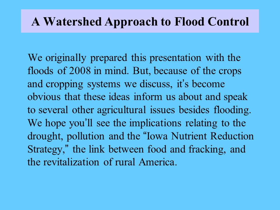 A Watershed Approach to Flood Control We originally prepared this presentation with the floods of 2008 in mind.