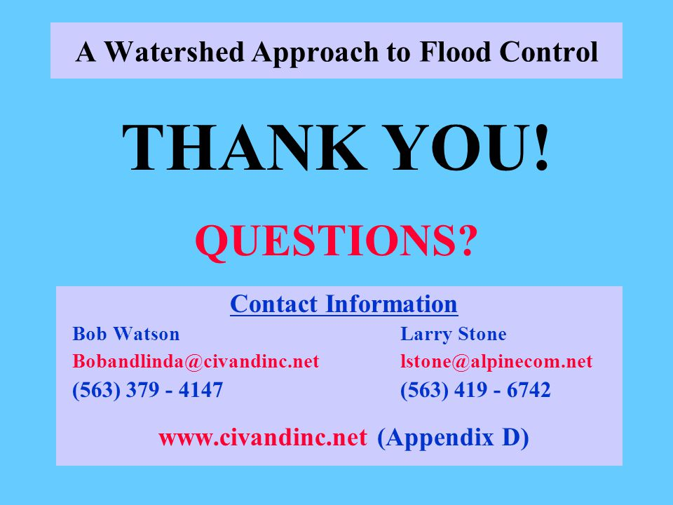 A Watershed Approach to Flood Control Contact Information Bob WatsonLarry Stone Bobandlinda@civandinc.netlstone@alpinecom.net (563) 379 - 4147(563) 419 - 6742 www.civandinc.net (Appendix D) THANK YOU.