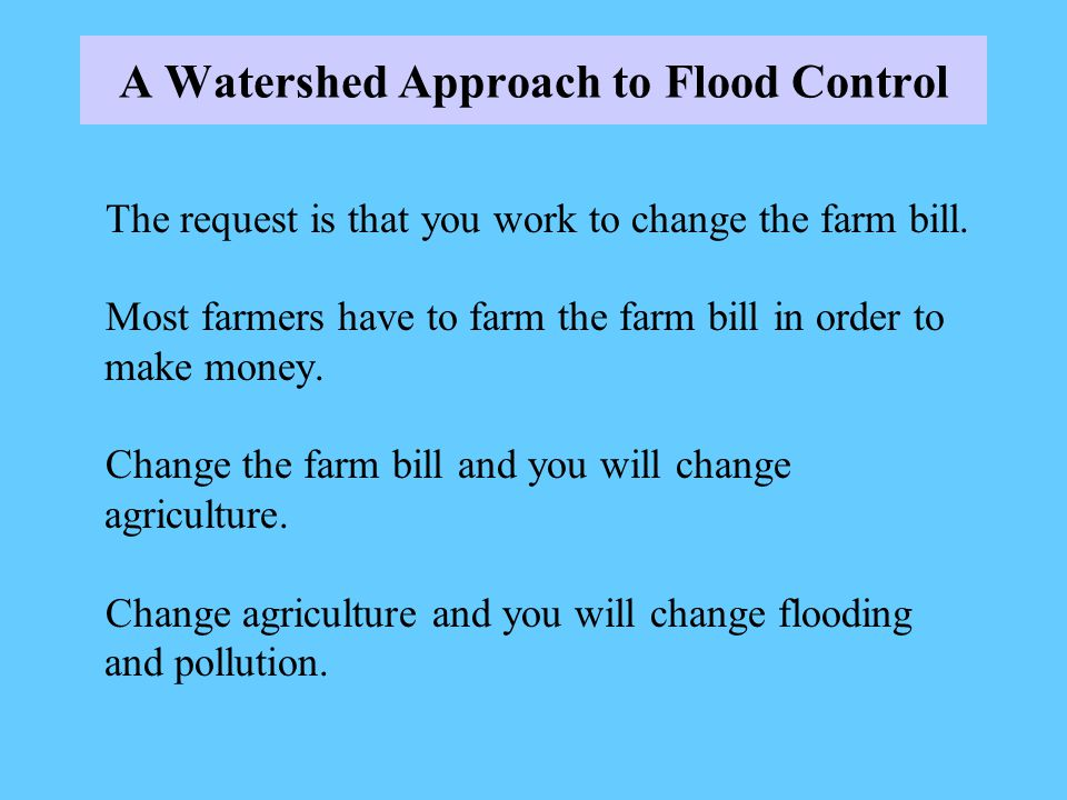 A Watershed Approach to Flood Control The request is that you work to change the farm bill.