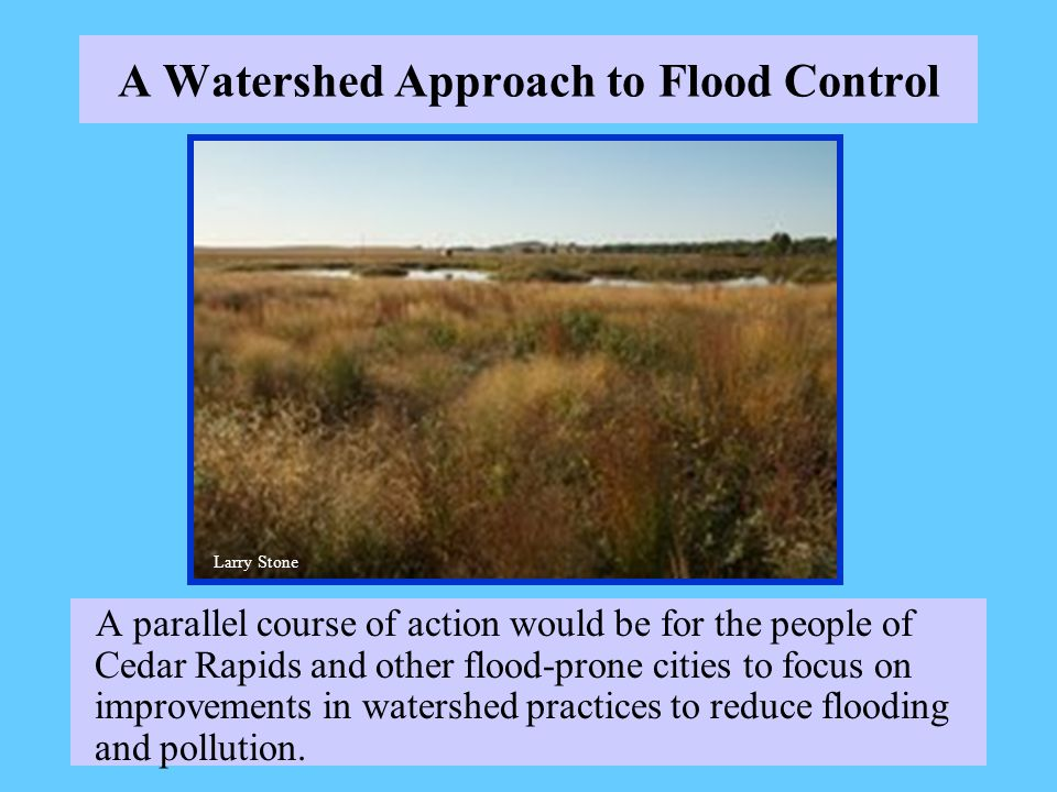 A Watershed Approach to Flood Control A parallel course of action would be for the people of Cedar Rapids and other flood-prone cities to focus on improvements in watershed practices to reduce flooding and pollution.